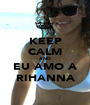 KEEP CALM AND EU AMO A RIHANNA - Personalised Poster A1 size