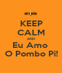 KEEP CALM AND Eu Amo  O Pombo Pi! - Personalised Poster A1 size