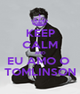 KEEP CALM AND EU AMO O  TOMLINSON - Personalised Poster A1 size