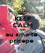 KEEP CALM AND eu amo-te  prícepe  - Personalised Poster A1 size