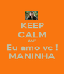 KEEP CALM AND Eu amo vc ! MANINHA - Personalised Poster A1 size