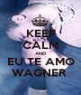 KEEP CALM AND EU TE AMO WAGNER  - Personalised Poster A1 size