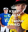 KEEP CALM AND Eu Tenho SWAG  - Personalised Poster A1 size