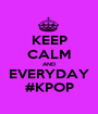 KEEP CALM AND EVERYDAY #KPOP - Personalised Poster A1 size