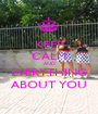 KEEP CALM AND EVERYTHING ABOUT YOU - Personalised Poster A1 size