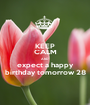 KEEP CALM AND expect a happy birthday tomorrow 28 - Personalised Poster A1 size