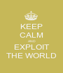 KEEP CALM AND EXPLOIT THE WORLD - Personalised Poster A1 size
