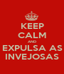 KEEP CALM AND EXPULSA AS INVEJOSAS - Personalised Poster A1 size