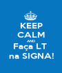 KEEP CALM AND Faça LT  na SIGNA! - Personalised Poster A1 size