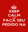 KEEP CALM AND FAÇA SEU PEDIDO NA - Personalised Poster A1 size