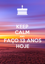 KEEP CALM AND FAÇO 13 ANOS HOJE - Personalised Poster A1 size