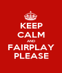 KEEP CALM AND FAIRPLAY PLEASE - Personalised Poster A1 size