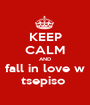 KEEP CALM AND fall in love w tsepiso  - Personalised Poster A1 size