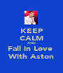 KEEP CALM AND Fall in Love  With Aston - Personalised Poster A1 size