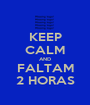 KEEP CALM AND FALTAM 2 HORAS - Personalised Poster A1 size