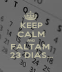 KEEP CALM AND FALTAM  23 DIAS... - Personalised Poster A1 size