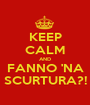 KEEP CALM AND FANNO 'NA SCURTURA?! - Personalised Poster A1 size