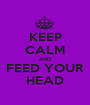 KEEP CALM AND FEED YOUR HEAD - Personalised Poster A1 size