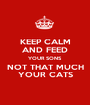 KEEP CALM   AND FEED   YOUR SONS NOT THAT MUCH YOUR CATS - Personalised Poster A1 size