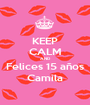 KEEP CALM AND Felices 15 años Camila - Personalised Poster A1 size