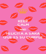 KEEP CALM AND FELICITA A SARA QUE ES SU CUMPLE - Personalised Poster A1 size