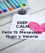 KEEP CALM AND Feliz 15 Mesesario  Hugo y Valeria  - Personalised Poster A1 size