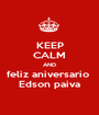 KEEP CALM AND feliz aniversario  Edson paiva - Personalised Poster A1 size