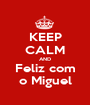 KEEP CALM AND Feliz com o Miguel - Personalised Poster A1 size