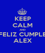 KEEP CALM AND FELIZ CUMPLE ALEX - Personalised Poster A1 size