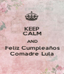 KEEP CALM AND Feliz Cumpleaños Comadre Lula - Personalised Poster A1 size