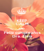 KEEP CALM AND  Feliz cumpleaños Dra. Elvia - Personalised Poster A1 size