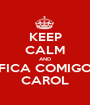 KEEP CALM AND FICA COMIGO CAROL - Personalised Poster A1 size