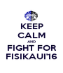 KEEP CALM AND FIGHT FOR FISIKAUI'16 - Personalised Poster A1 size