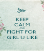 KEEP CALM AND FIGHT FOR  GIRL U LIKE - Personalised Poster A1 size
