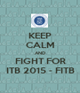 KEEP CALM AND FIGHT FOR ITB 2015 - FITB - Personalised Poster A1 size