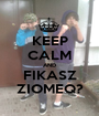 KEEP CALM AND FIKASZ ZIOMEQ? - Personalised Poster A1 size