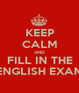 KEEP CALM AND FILL IN THE ENGLISH EXAM - Personalised Poster A1 size