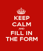 KEEP CALM AND FILL IN THE FORM - Personalised Poster A1 size