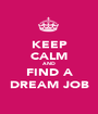KEEP CALM AND FIND A DREAM JOB - Personalised Poster A1 size
