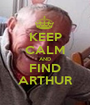 KEEP CALM AND FIND ARTHUR - Personalised Poster A1 size