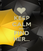 KEEP CALM AND FIND HER... - Personalised Poster A1 size
