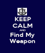 KEEP CALM AND Find My Weapon - Personalised Poster A1 size