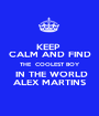 KEEP  CALM AND FIND THE  COOLEST BOY  IN THE WORLD ALEX MARTINS - Personalised Poster A1 size