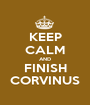 KEEP CALM AND FINISH CORVINUS - Personalised Poster A1 size