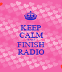 KEEP CALM AND FINISH RADIO - Personalised Poster A1 size