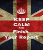 KEEP CALM AND Finish  Your Report - Personalised Poster A1 size