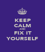 KEEP CALM AND FIX IT YOURSELF - Personalised Poster A1 size