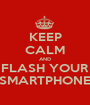 KEEP CALM AND FLASH YOUR SMARTPHONE - Personalised Poster A1 size