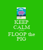 KEEP CALM AND FLOOP the PIG - Personalised Poster A1 size