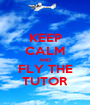 KEEP CALM AND FLY THE TUTOR - Personalised Poster A1 size